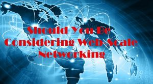 Should You Be Considering Web-Scale Networking